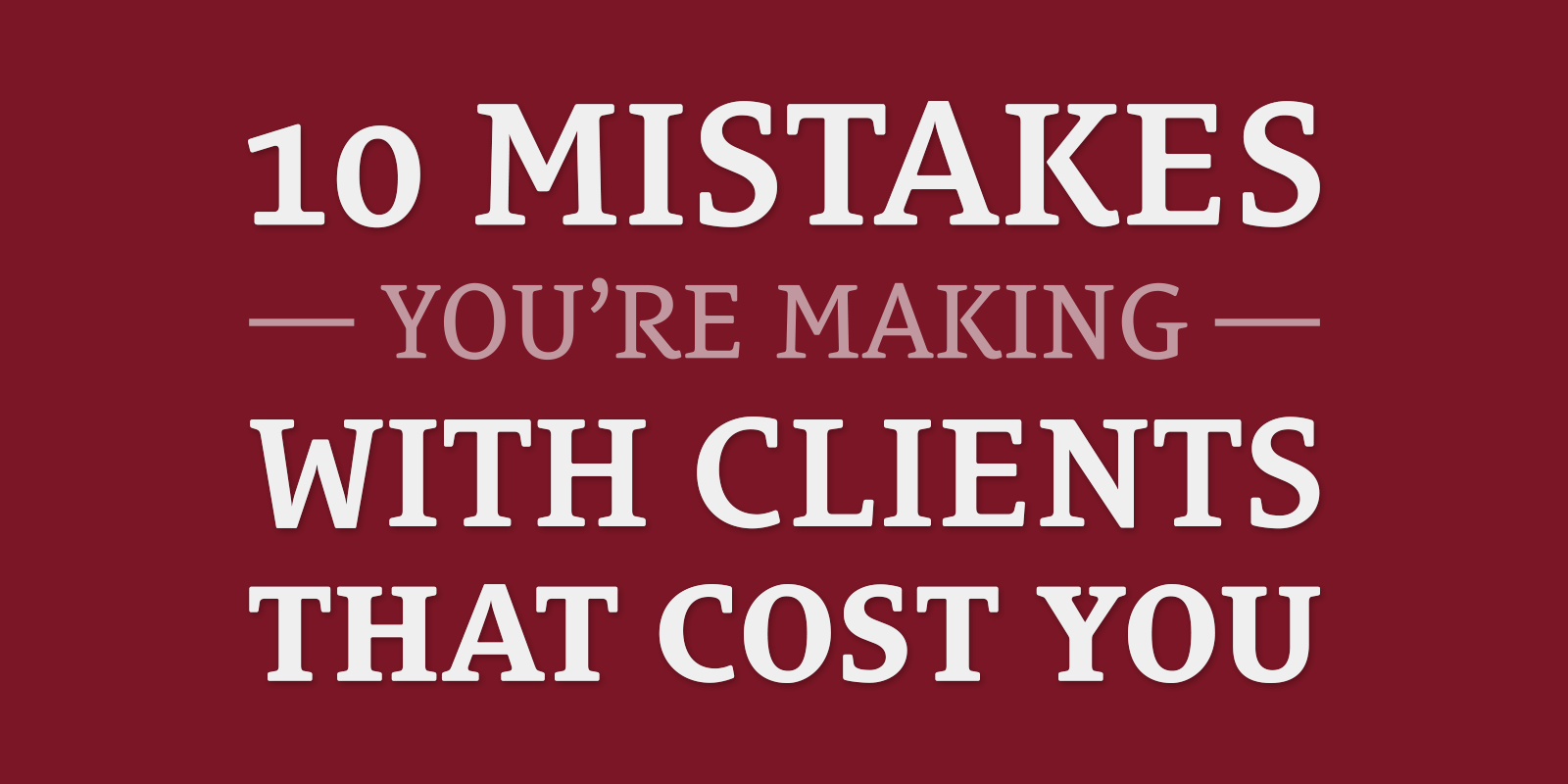10 Mistakes You're Making With Clients That Cost You
