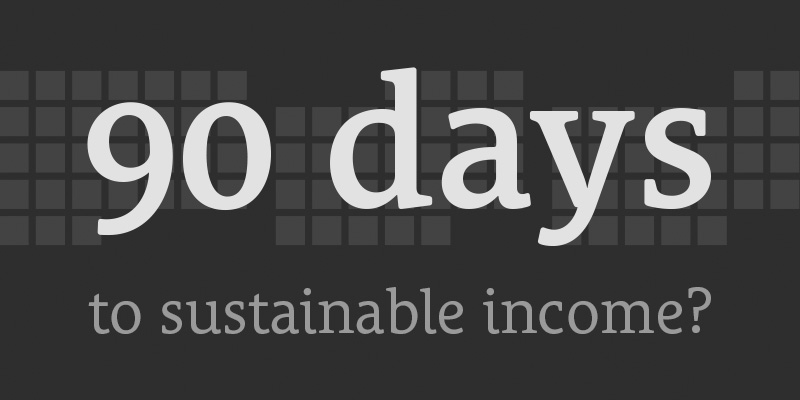 You Have 90 Days to Build Sustainable Income – What Do You Do?