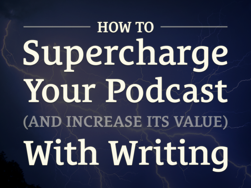 Episode 5: How to Supercharge Your Podcast and Increase Its Value With Writing