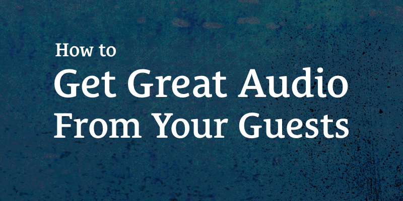 The Podcast Dude 7: How to Get Great Audio From Your Guests