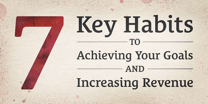 7 Key Habits to Achieving Your Goals and Increasing Revenue