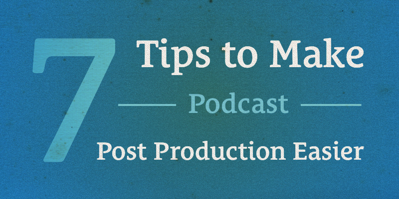 7 Tips to Make Podcast Post Production Easier