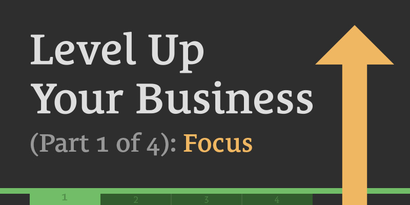 Level Up Your Business (Part 1 of 4): Focus