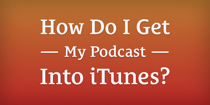 How do I get my podcast into iTunes?