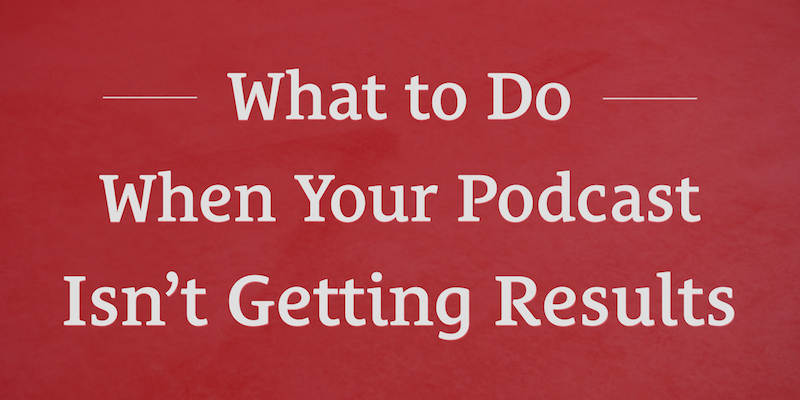 The Podcast Dude 23: What to Do When Your Podcast Isn't Getting Results