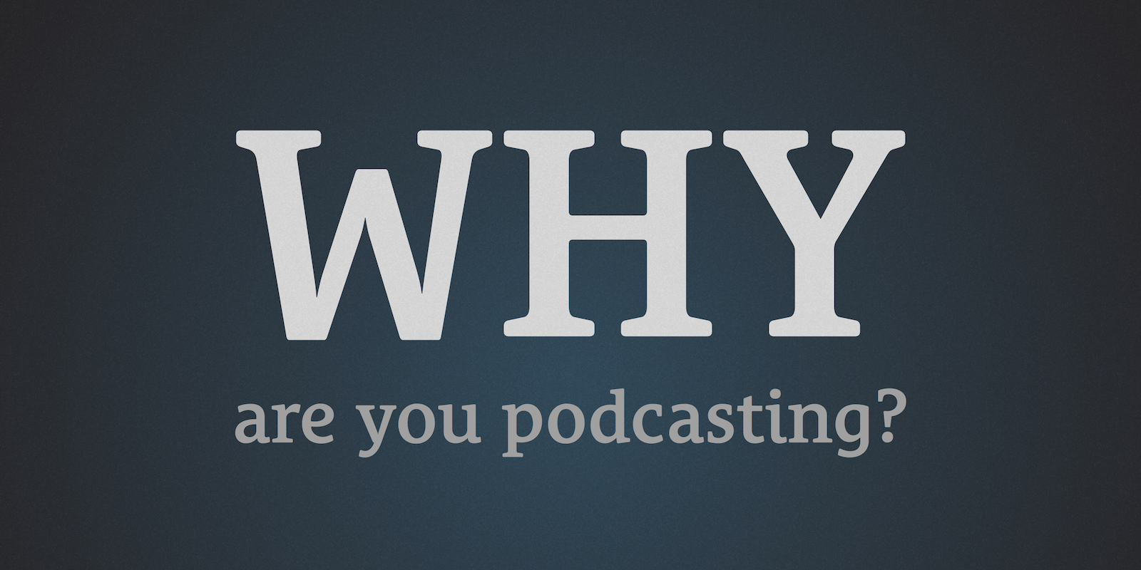 The Podcast Dude 27: Why Are You Podcasting?