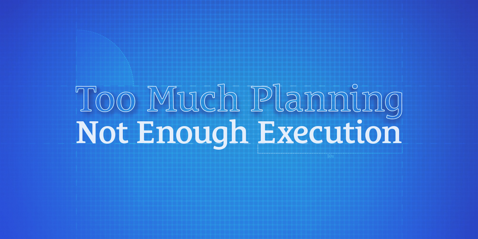 Too Much Planning, Not Enough Execution