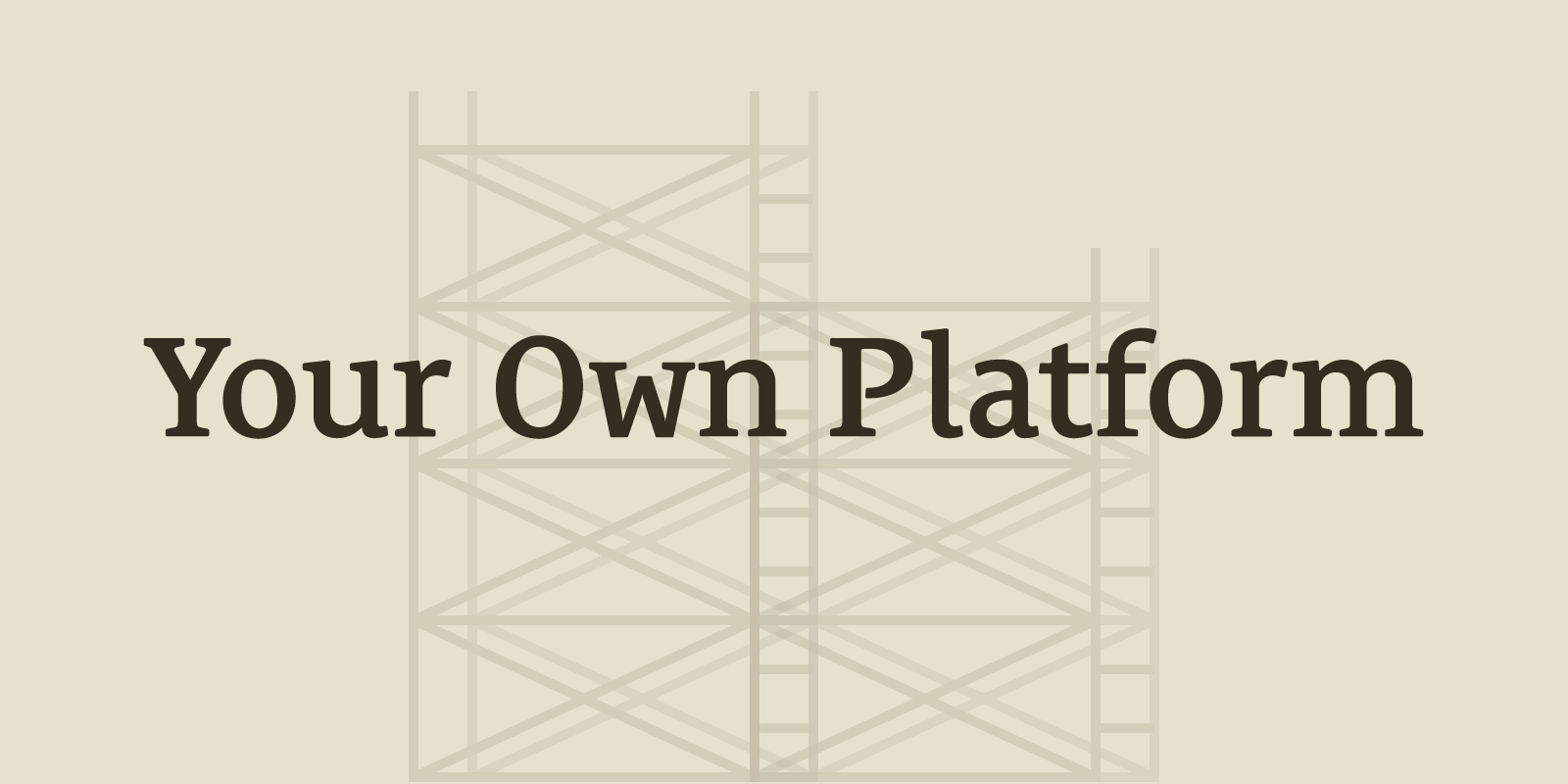 There's No Substitute For Your Own Platform