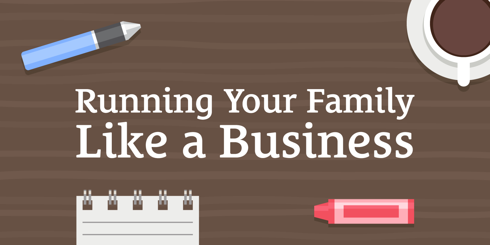 Running Your Family Like a Business and Getting on Top of Life