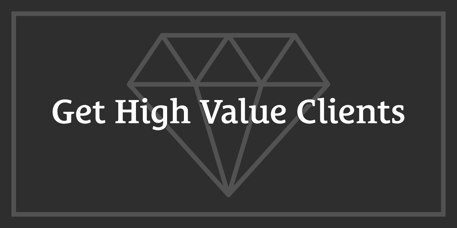 The One Rule You Must Remember to Get High-Value Clients Who Pay You More to Work Less