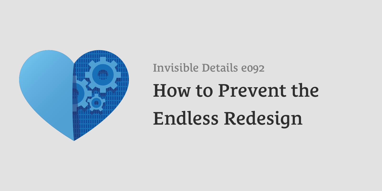 Invisible Details 92: How to Prevent the Endless Redesign