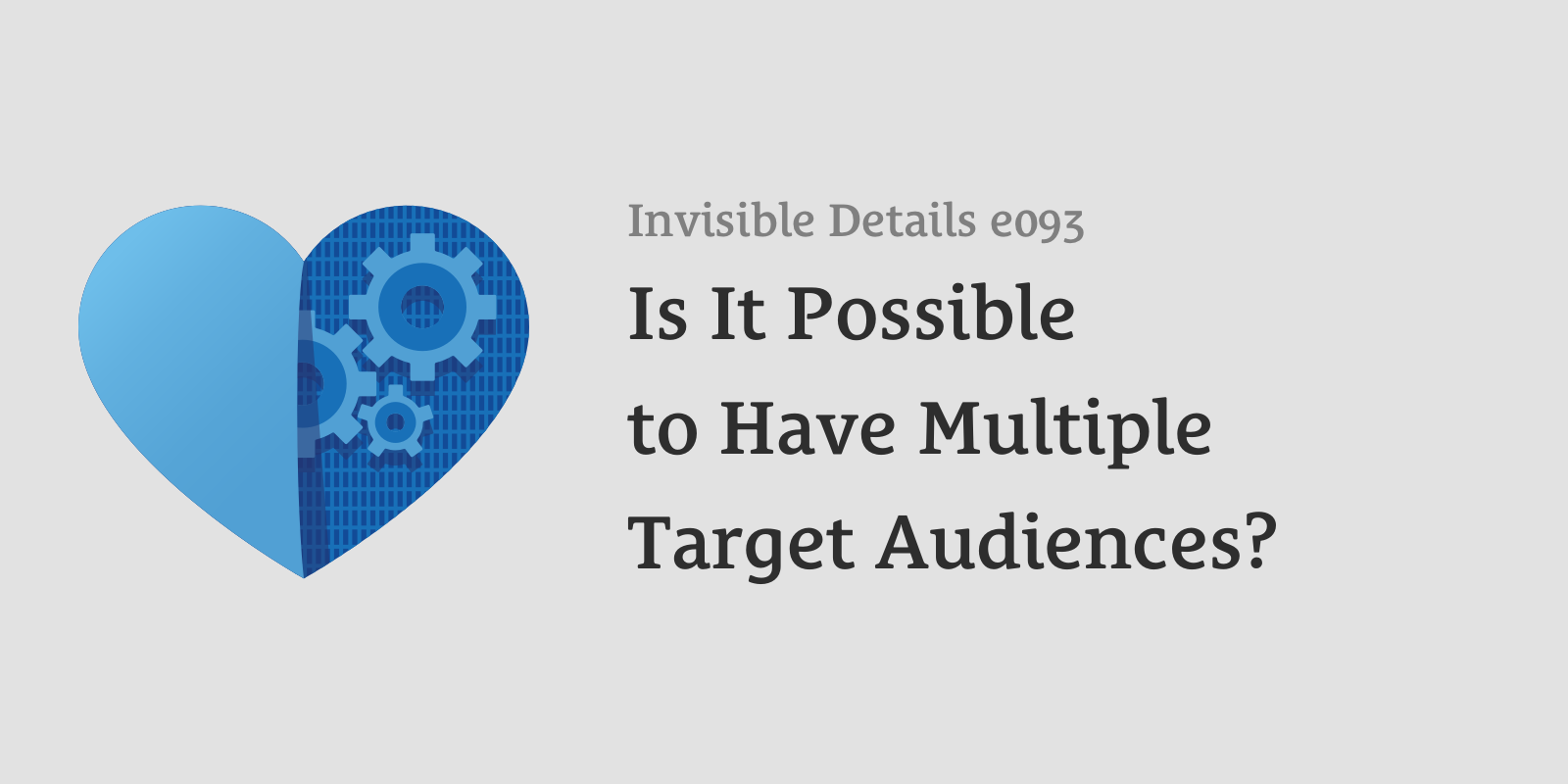 Invisible Details 93: Is It Possible to Have Multiple Target Audiences?