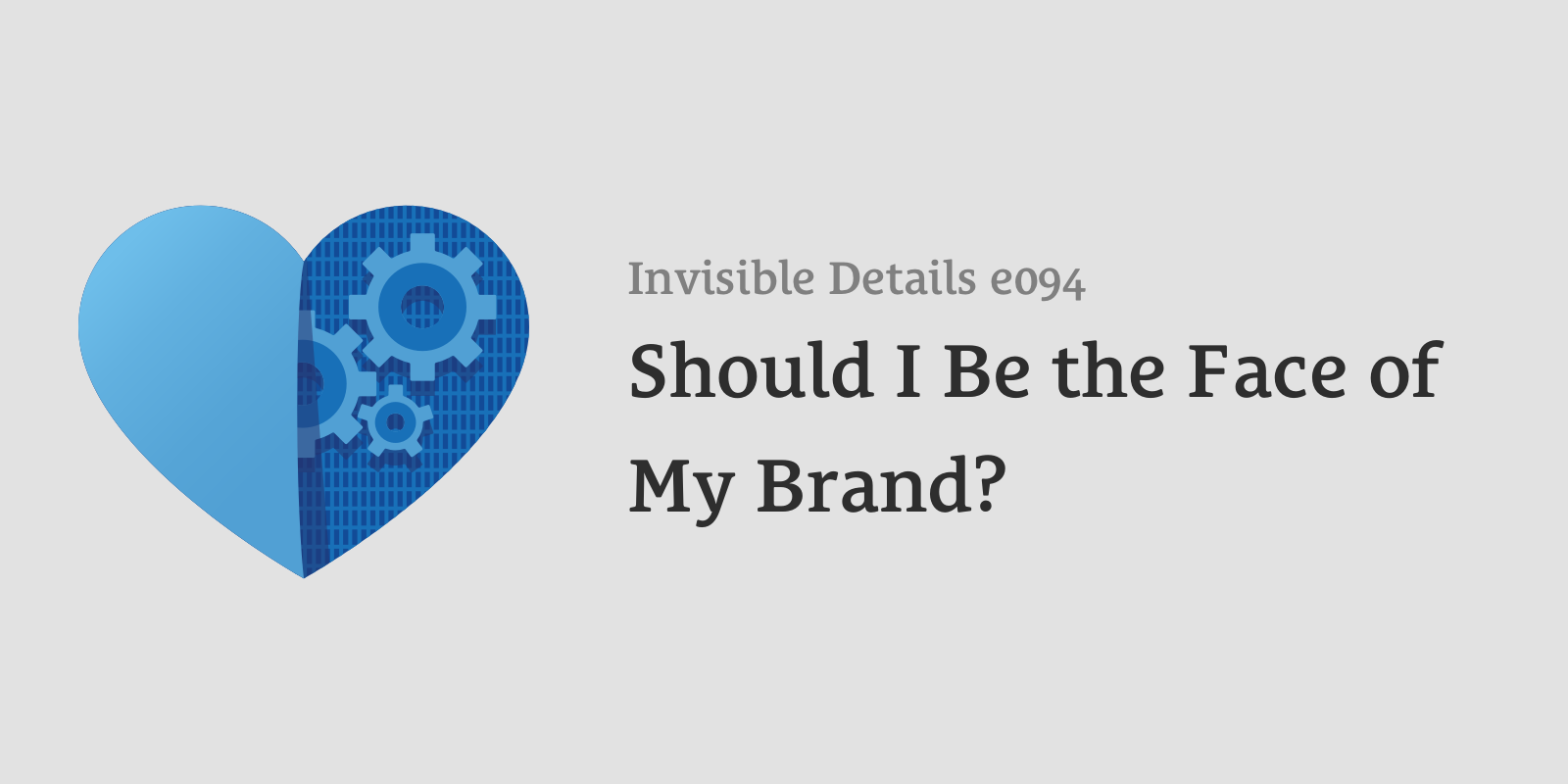 Invisible Details 94: Should I Be the Face of My Brand?