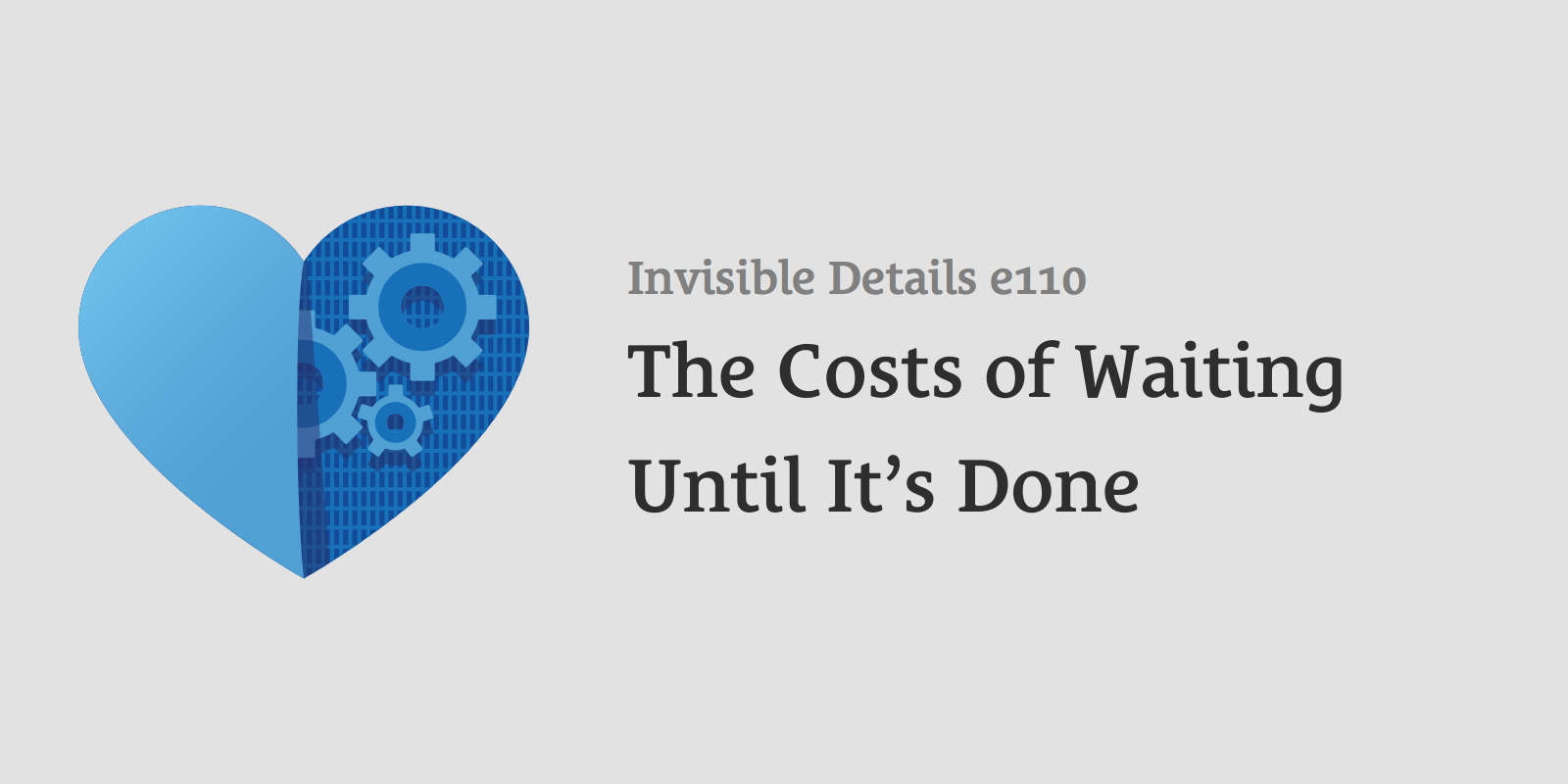 The Costs of Waiting Until It's Done
