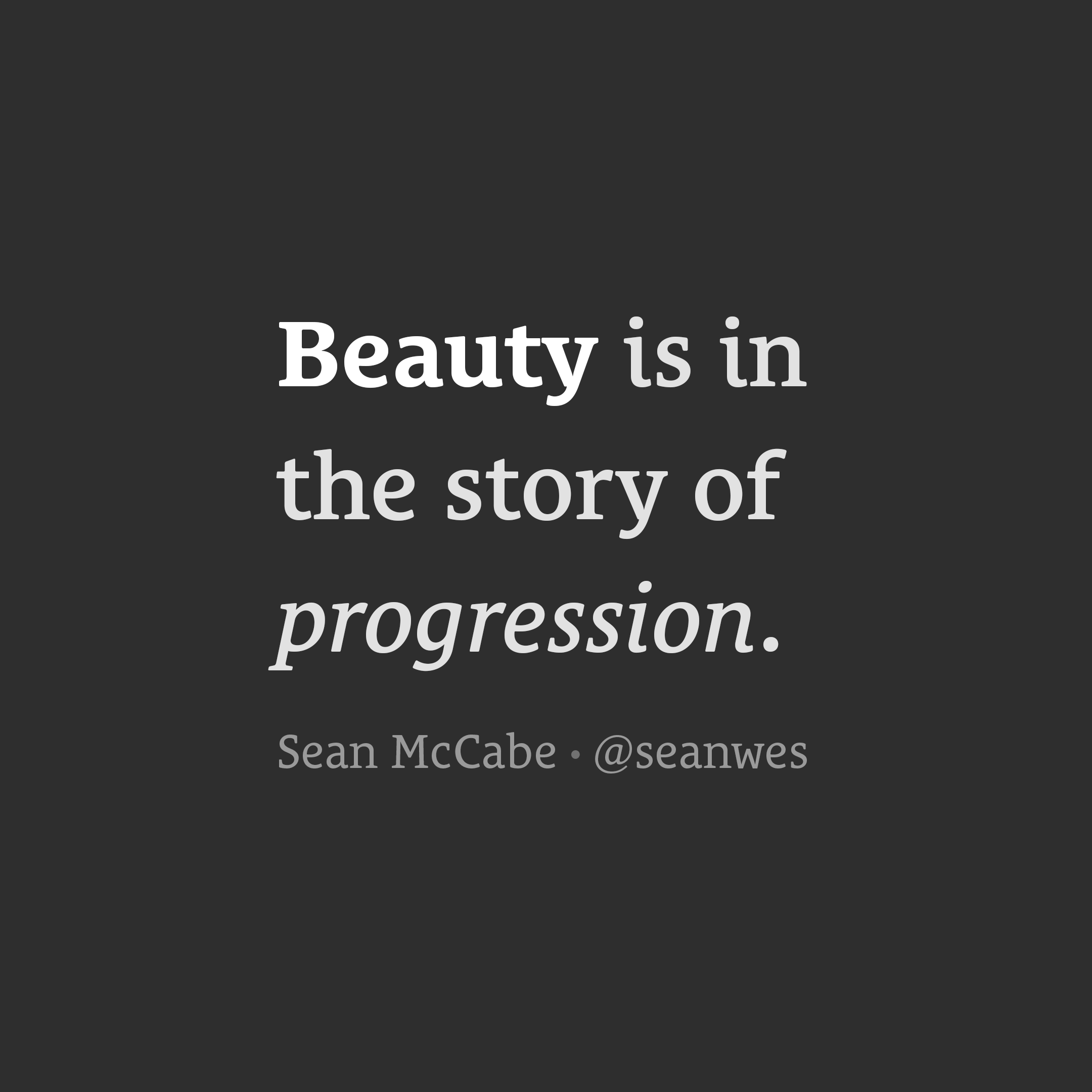 Beauty is in the story of progression.
