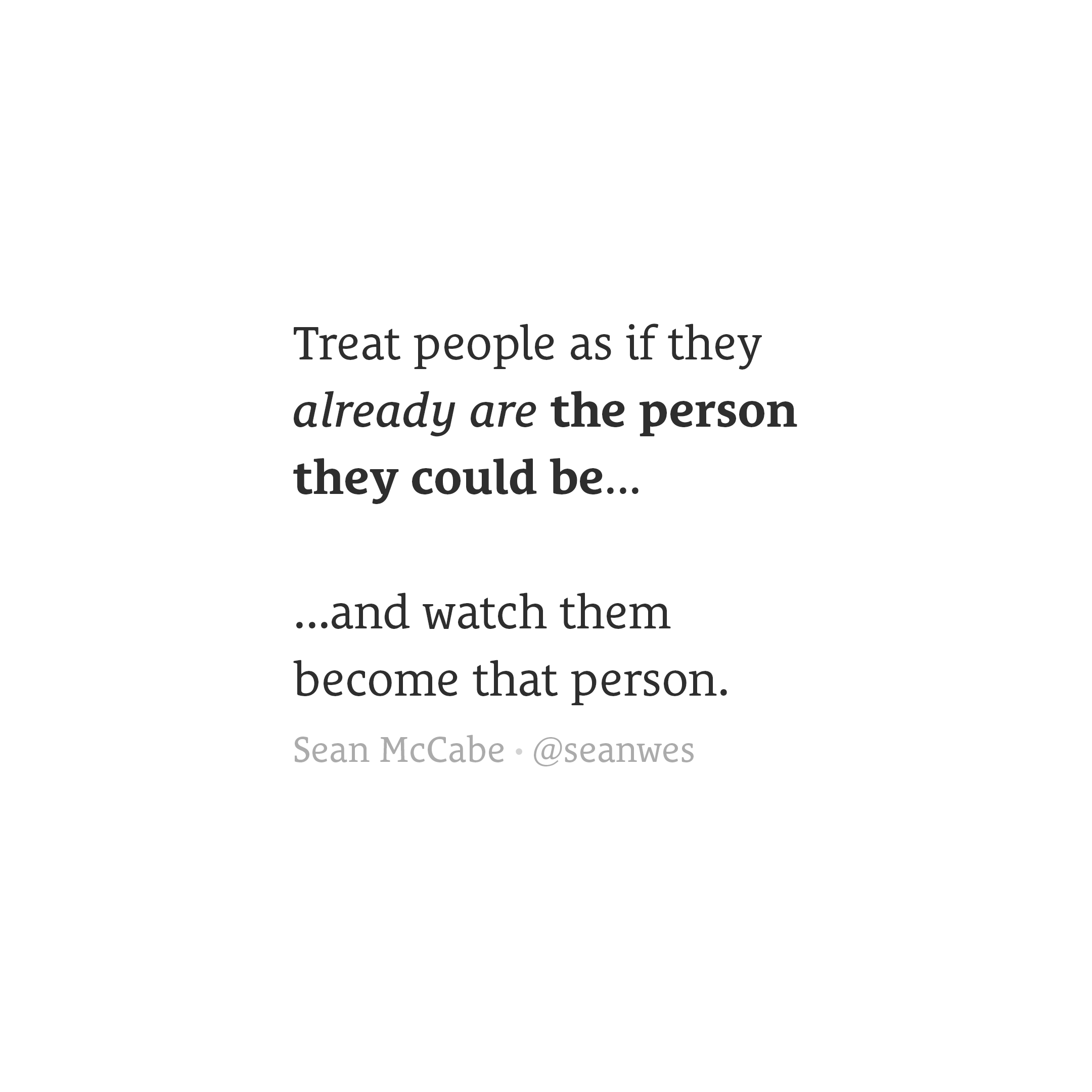 Treat people as if they are the person they could be and watch them become that person.