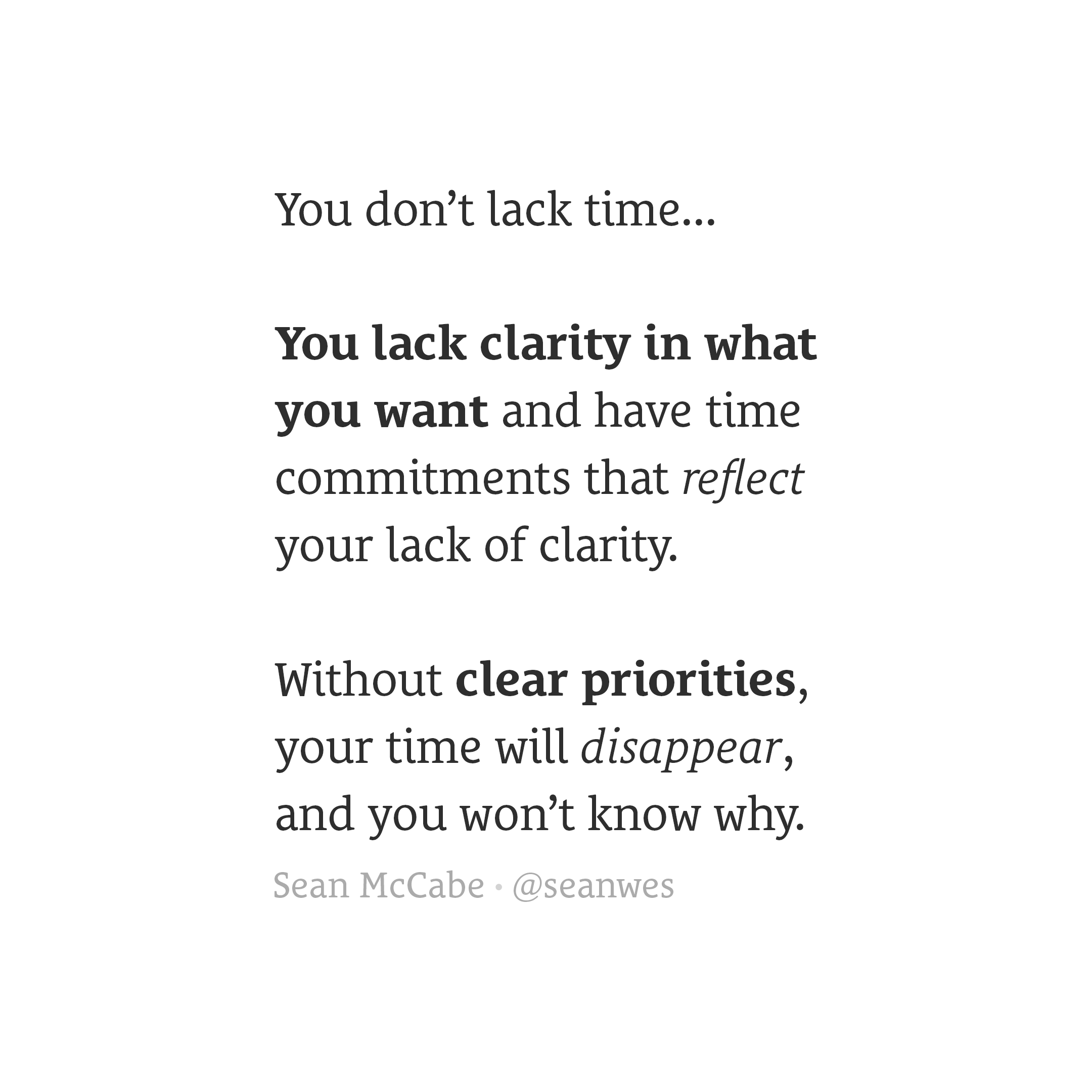 You don't lack time, you lack clarity in what you want and have time commitments that reflect your lack of clarity.