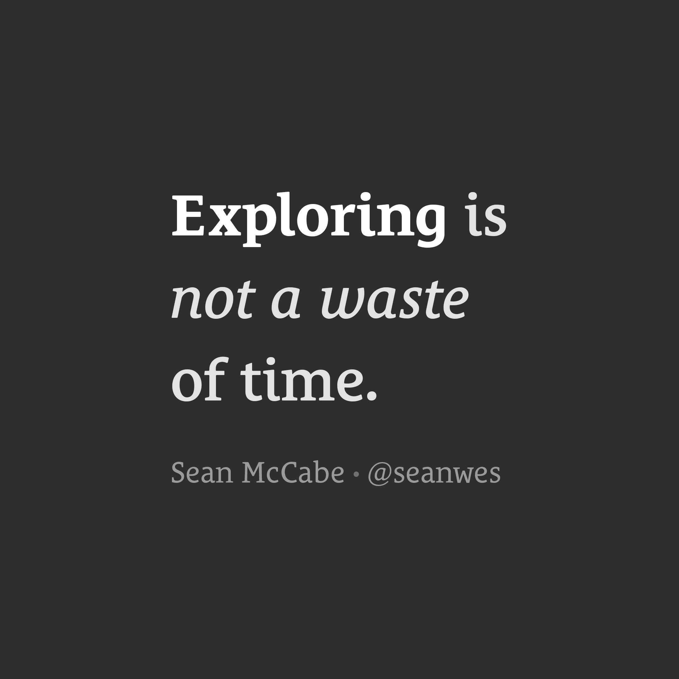 Exploring is not a waste of time.