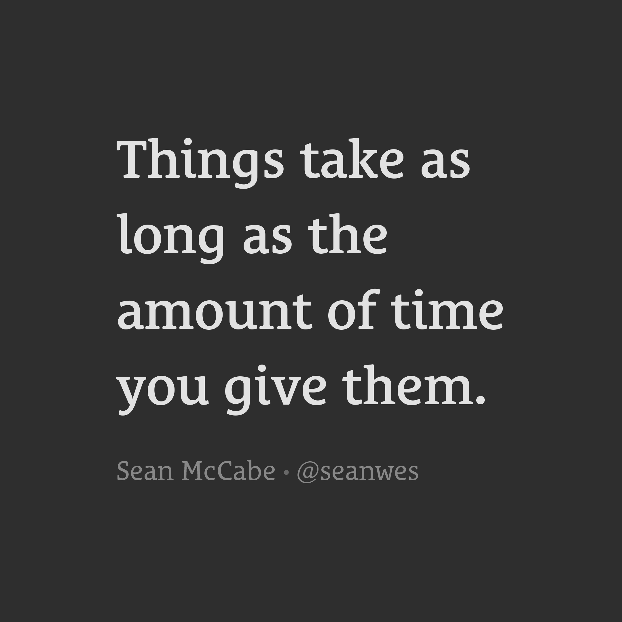 Things take as long as the amount of time you give them.