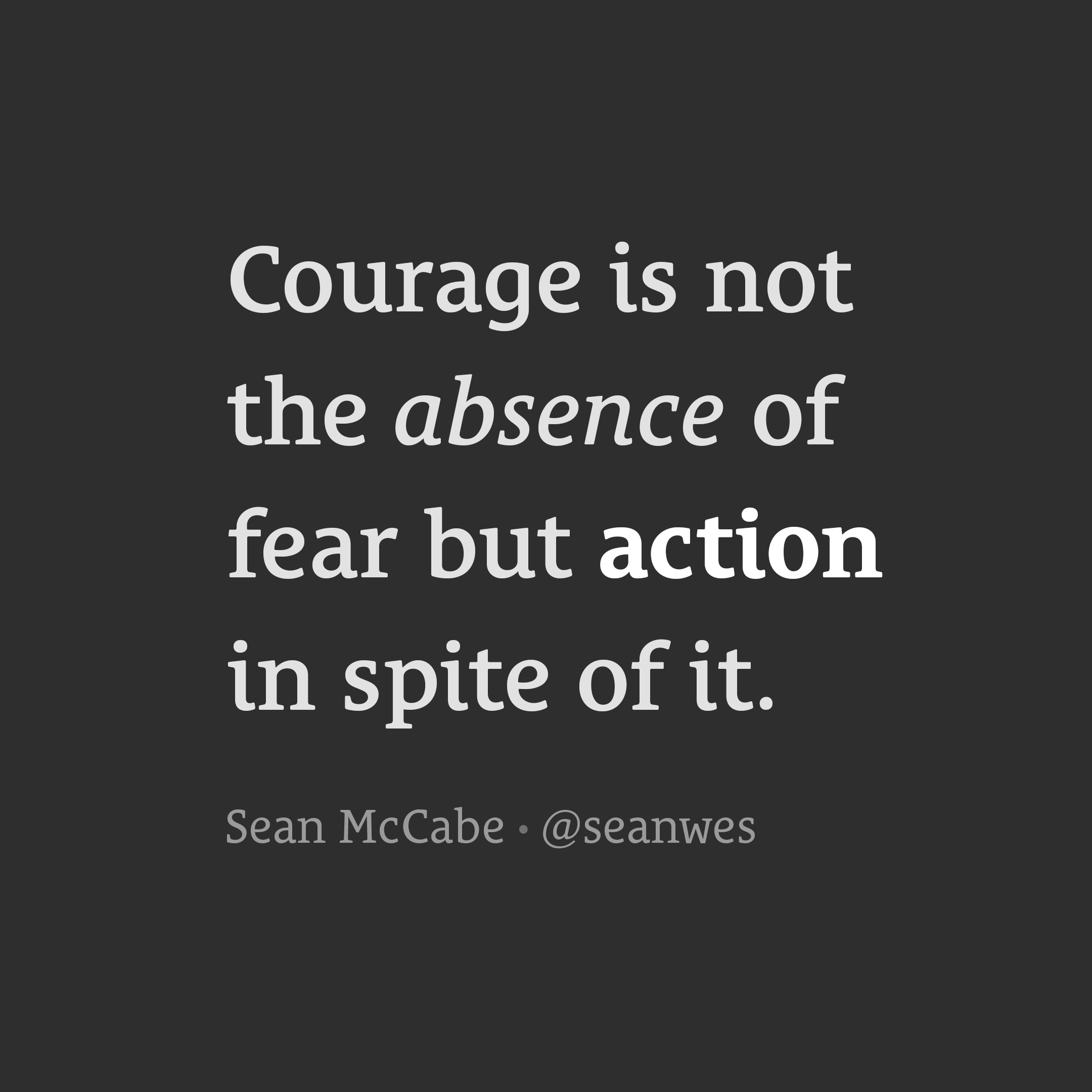 Courage is not the absence of fear.