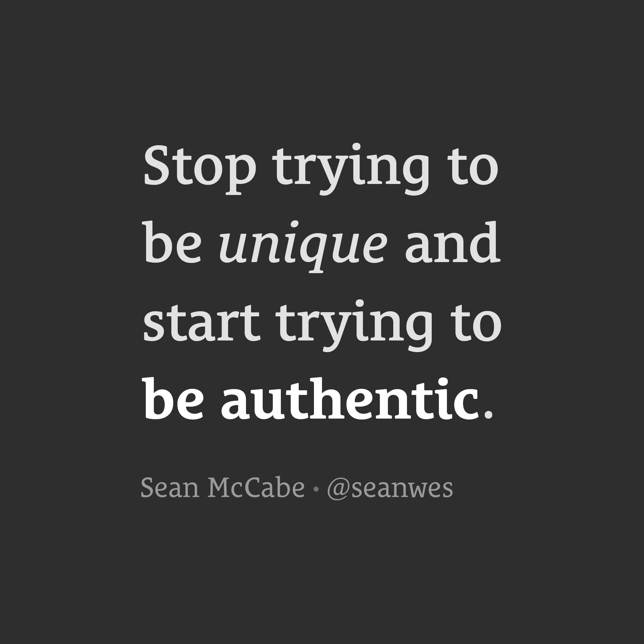 Stop trying to be unique and start trying to be authentic.