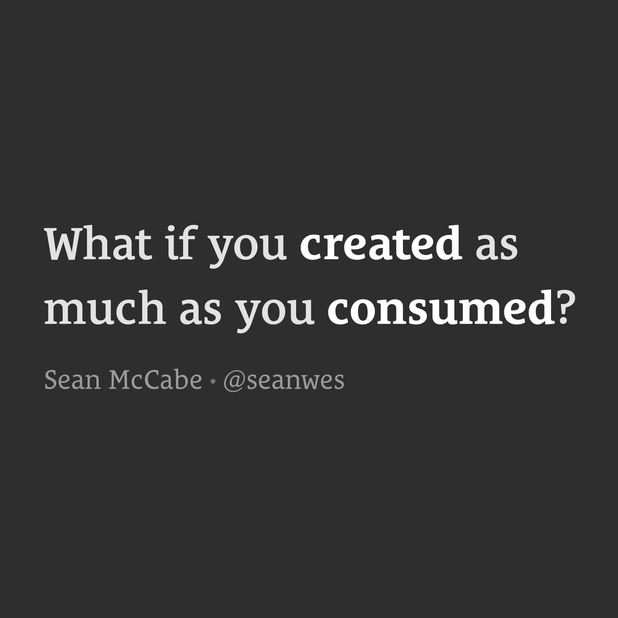 What if you created as much as you consumed?