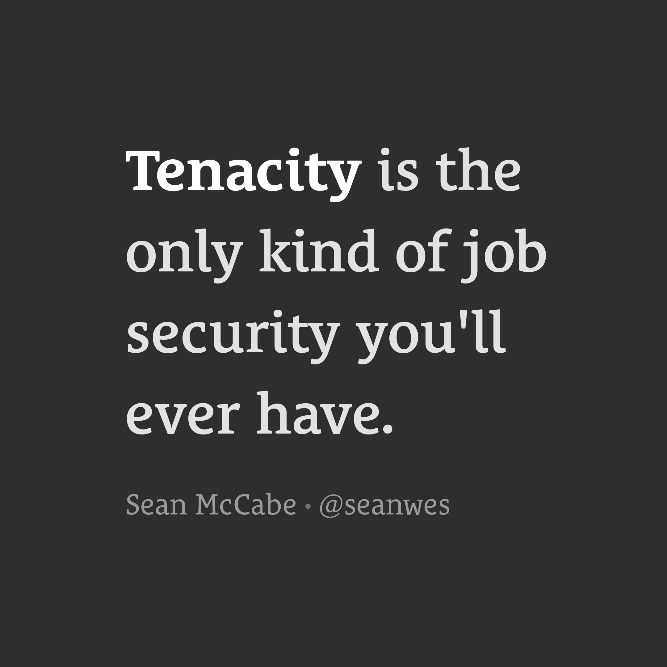 Tenacity is the only kind of job security you'll ever have.