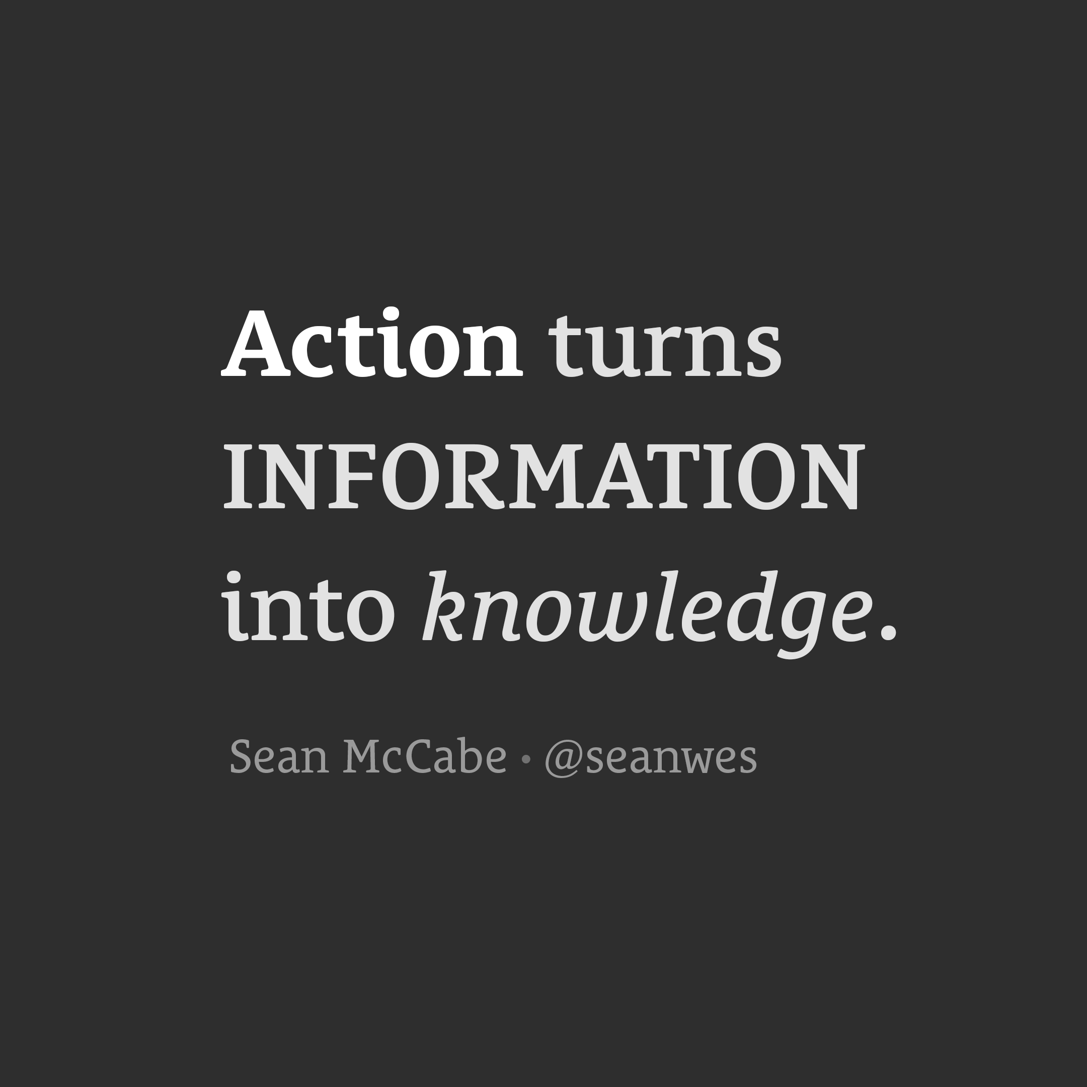 Action turns information into knowledge.