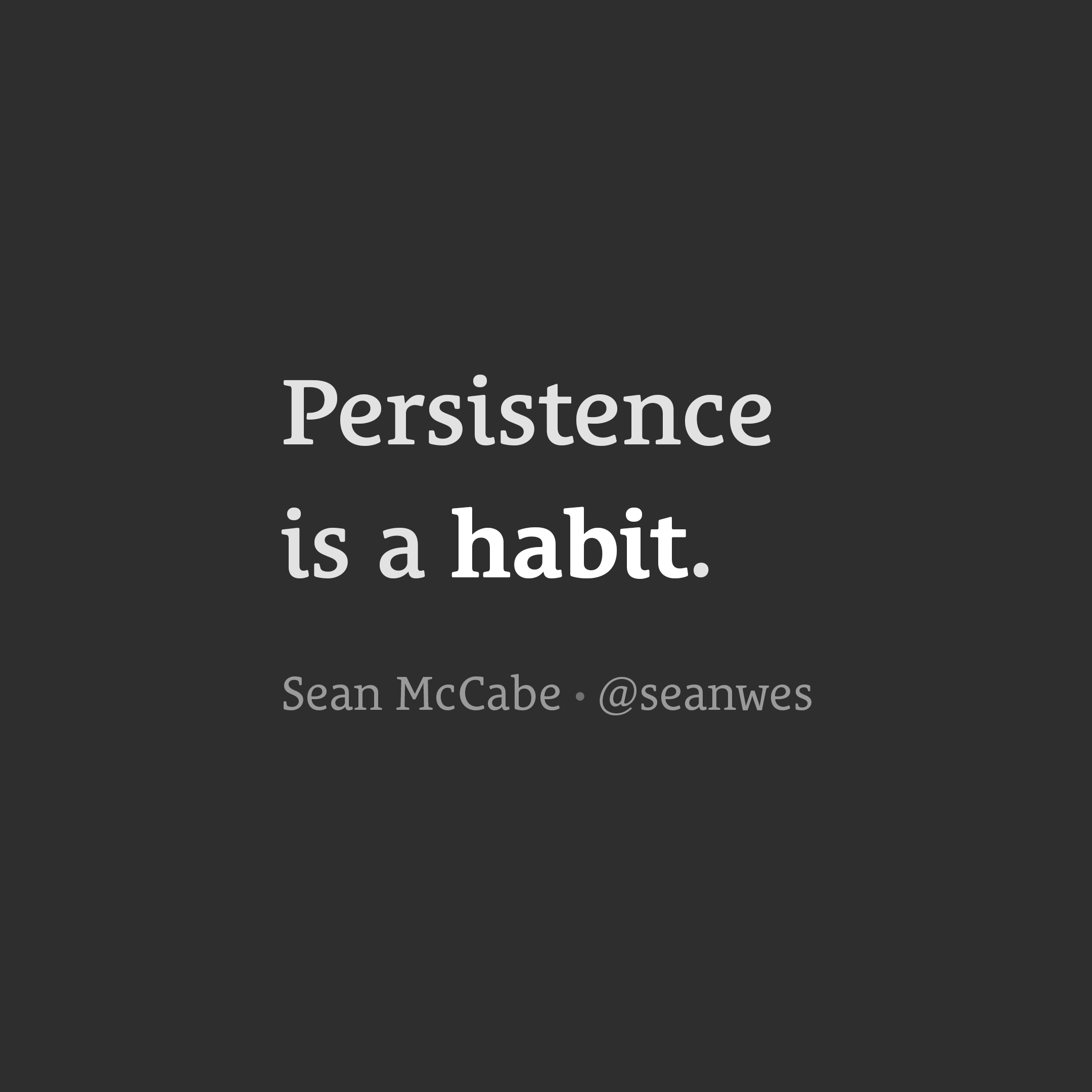 Persistence is a habit.