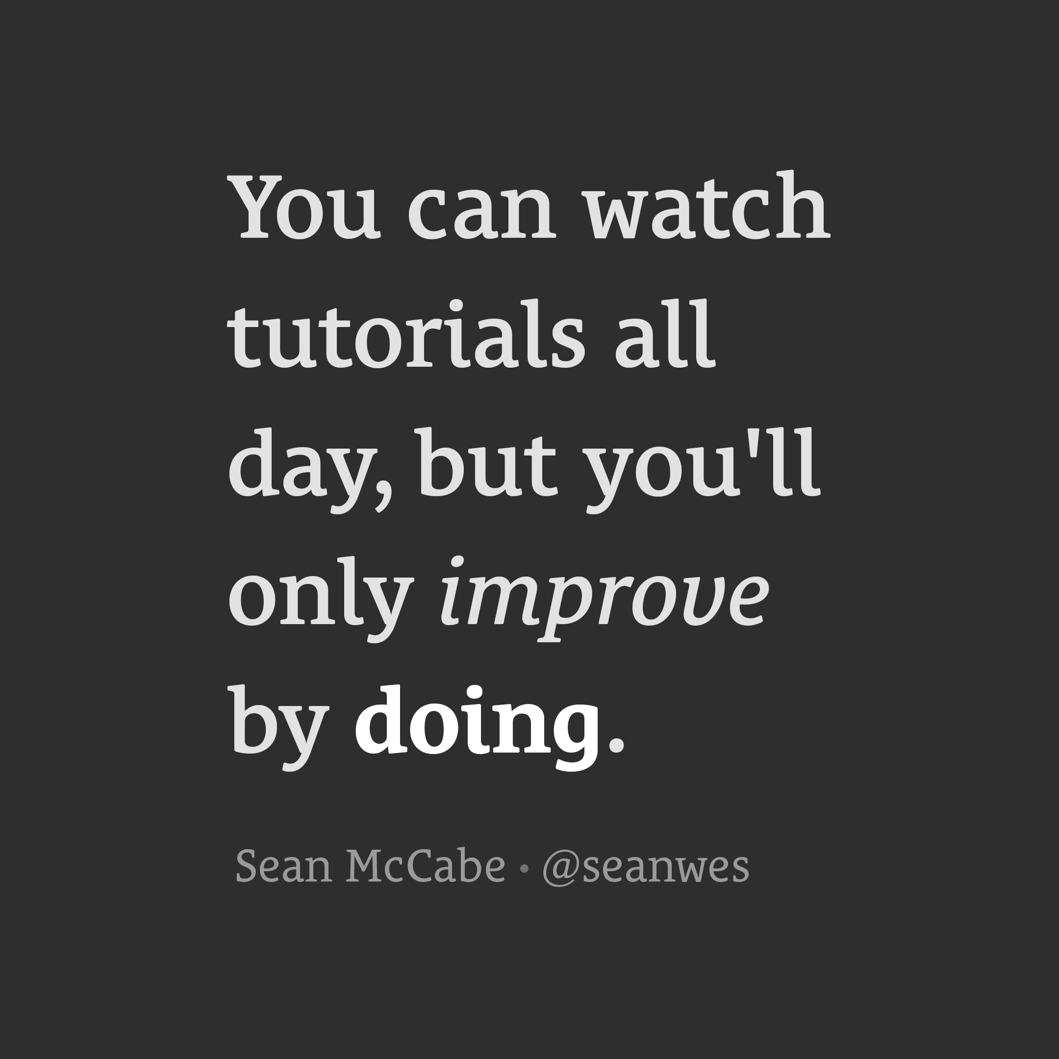 You can watch tutorials all day, but you'll only improve by doing.