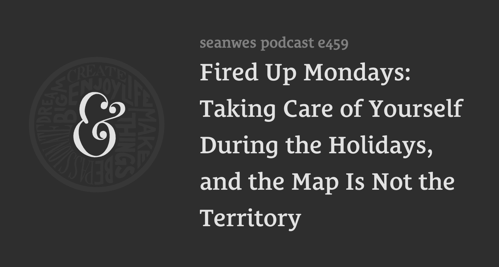 459: Fired Up Mondays: Taking Care of Yourself During the Holidays, and the Map Is Not the Territory